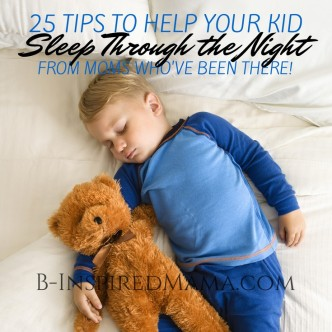 25 Tips to Help Your Kid Sleep Through the Night - From Moms Who've Been There at B-Inspired Mama