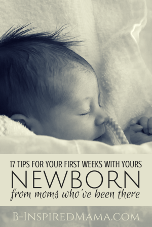 17 Tips for Your First Weeks with Your Newborn - From Moms Who Know - at B-Inspired Mama