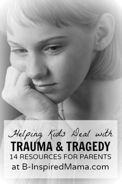 Helping Kids Deal with Trauma and Tragedy Resources for Parents at B-InspiredMama.com