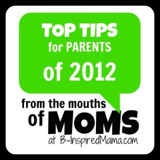 Top Tips for Parents of 2012 From the Mouths of Moms at B-InspiredMama