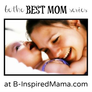 Be the Best Mom Series at B-InspiredMama.com