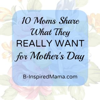 10 Moms Share their Ideas for the Best Mothers Day Gifts at B-InspiredMama.com