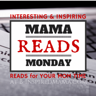 Mama Reads Monday - Interesting and Inspiring Reads for Moms + Link Up at B-Inspired Mama