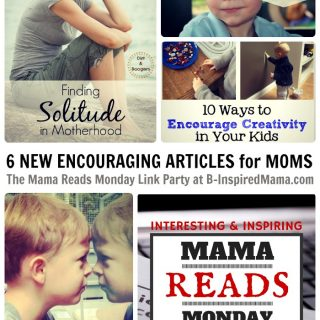 6 New Encouraging Articles for Moms at The Mama Reads Monday Link Party at B-Inspired Mama