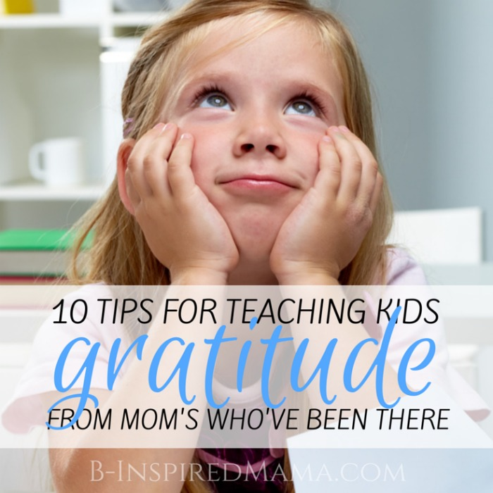 10 Tips for Teaching Kids Gratitude - Beyond Thanksgiving [From the Mouths of Moms] at B-Inspired Mama